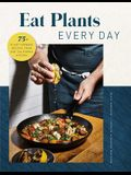 Eat Plants Every Day (Amazing Vegan Cookbook, Delicious Plant-Based Recipes): 90+ Flavorful Recipes to Bring More Plants Into Your Daily Meals