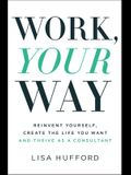 Work, Your Way: Reinvent Yourself, Create the Life You Want and Thrive as a Consultant