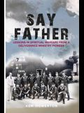 Say Father: Lessons in Spiritual Warfare from a Deliverance Ministry Pioneer