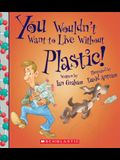 You Wouldn't Want to Live Without Plastic! (You Wouldn't Want to Live Without...)