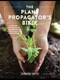 The Plant Propagator's Bible: A Step-By-Step Guide to Propagating Every Plant in Your Garden
