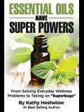 Essential Oils Have Super Powers: From Solving Everyday Wellness Problems with Aromatherapy to Taking on Superbugs