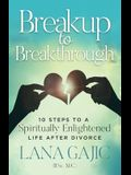 Breakup to Breakthrough: 10 Steps to a Spiritually Enlightened Life After Divorce