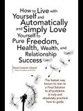 How to Live with Yourself and Automatically and Simply Love Yourself to Pure Freedom, Health, Wealth, and Relationship Success
