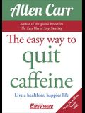 The Easy Way to Quit Caffeine: Live a Healthier, Happier Life