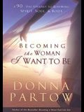 Becoming the Woman I Want to Be: A 90-Day Journey to Renewing Spirit, Soul & Body