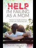 Help, I'm Failing as a Mom: The Survival Guide to Raising a Child with a Mood Disorder
