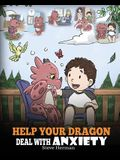 Help Your Dragon Deal With Anxiety: Train Your Dragon To Overcome Anxiety. A Cute Children Story To Teach Kids How To Deal With Anxiety, Worry And Fea