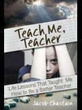 Teach Me, Teacher: Life Lessons That Taught Me How to Be a Better Teacher