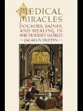 Medical Miracles: Doctors, Saints, and Healing in the Modern World