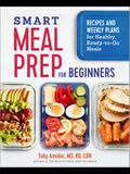 Smart Meal Prep for Beginners: Recipes and Weekly Plans for Healthy, Ready-To-Go Meals