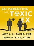 Co-Parenting with a Toxic Ex Lib/E: What to Do When Your Ex-Spouse Tries to Turn the Kids Against You
