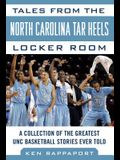 Tales from the North Carolina Tar Heels Locker Room: A Collection of the Greatest Unc Basketball Stories Ever Told