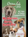 Chicken Soup for the Soul: My Hilarious, Heroic, Human Dog: 101 Tales of Canine Companionship
