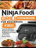 Ninja Foodi Grill Cookbook For Beginners #2021: Fresh & Delicious Recipes For Indoor Grilling & Air Frying Perfection