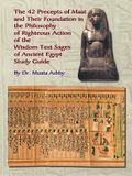 The Forty Two Precepts of Maat, the Philosophy of Righteous Action and the Ancient Egyptian Wisdom Texts