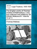 The English Works of Thomas Hobbes of Malmesbury / Now First Collected and Edited by Sir William Molesworth. Volume 10 of 11
