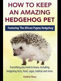 How to Keep an Amazing Hedgehog Pet. Featuring 'The African Pygmy Hedgehog' !!: Everything you Need to Know, Including, Hedgehog Facts, Food, Cages, H