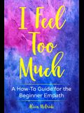 I Feel Too Much: A How-To Guide For The Beginner Empath
