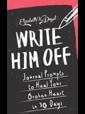 Write Him Off: Journal Prompts to Heal Your Broken Heart in 30 Days (Journal Series) (Volume 1)