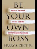 Be Your Own Boss: How to Prosper in the Coming Entrepreneurial Decade