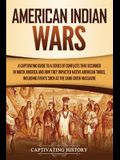 American Indian Wars: A Captivating Guide to a Series of Conflicts That Occurred in North America and How They Impacted Native American Trib