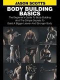 Body Building Basics: The Beginner's Guide to Body Building and the Simple Secrets to Build a Bigger Leaner and Stronger Body