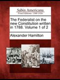 The Federalist on the New Constitution Written in 1788. Volume 1 of 2