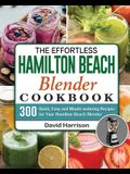 The Effortless Hamilton Beach Blender Cookbook: 300 Quick, Easy and Mouth-watering Recipes for Your Hamilton Beach Blender