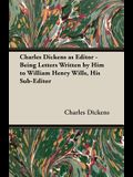 Charles Dickens as Editor - Being Letters Written by Him to William Henry Wills, His Sub-Editor