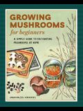 Growing Mushrooms for Beginners: A Simple Guide to Cultivating Mushrooms at Home