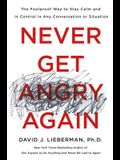 Never Get Angry Again: The Foolproof Way to Stay Calm and in Control in Any Conversation or Situation
