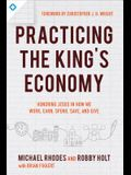 Practicing the King's Economy: Honoring Jesus in How We Work, Earn, Spend, Save, and Give