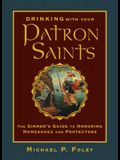 Drinking with Your Patron Saints: The Sinner's Guide to Honoring Namesakes and Protectors