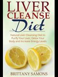 Liver Cleanse Diet: Natural Liver Cleansing Diet to Purify Your Liver, Detox Your Body and Increase Energy Levels