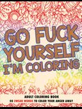 Go Fuck Yourself, I'm Coloring: Adult Coloring Book