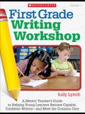 First Grade Writing Workshop: A Mentor Teacher's Guide to Helping Young Learners Become Capable, Confident Writers—and Meet the Common Core