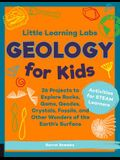 Little Learning Labs: Geology for Kids: 26 Projects to Explore Rocks, Gems, Geodes, Crystals, Fossils, and Other Wonders of the Earth's Surface; Activ
