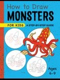 How to Draw Monsters for Kids: A Step-By-Step Guide for Kids Ages 6-9