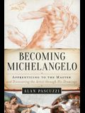 Becoming Michelangelo: Apprenticing to the Master, and Discovering the Artist Through His Drawings