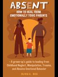 Absent: How to Heal from Emotionally Toxic Parents - A Grown-Up's Guide to Healing from Childhood Neglect, Manipulation, Traum