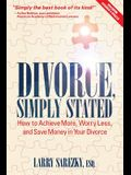 Divorce, Simply Stated (2nd ed.): How to Achieve More, Worry less and Save Money in Your Divorce