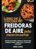 Libro de cocina de freidoras de aire para principiantes: Recetas deliciosas, rápidas y fáciles para ahorrar tiempo, comer sano y disfrutar cocinando (
