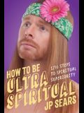 How to Be Ultra Spiritual: 12 1/2 Steps to Spiritual Superiority