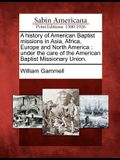 A History of American Baptist Missions in Asia, Africa, Europe and North America: Under the Care of the American Baptist Missionary Union.