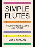 Simple Flutes: A Guide to Flute Making and Playing, or How to Make and Play Simple Homemade Musical Instruments from Bamboo, Wood, Cl