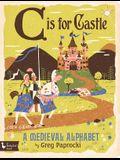 C Is for Castle: A Medieval Alphabet: A Medieval Alphabet
