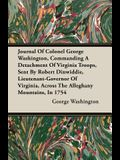 Journal of Colonel George Washington, Commanding a Detachment of Virginia Troops, Sent by Robert Dinwiddie, Lieutenant-Governor of Virginia, Across th