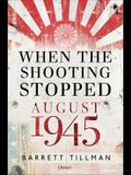 When the Shooting Stopped - August 1945: The Month That Changed the World