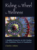 Riding the Wheel to Wellness: A Buddhist Perspective on Life's Healing Gifts, Meditation, Prayer & Visualization